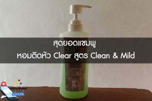 สุดยอดแชมพู หอมติดหัว Clear สูตร Clean & Mild