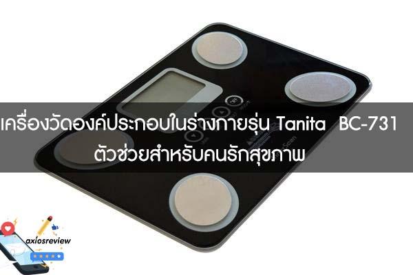 เครื่องวัดองค์ประกอบในร่างกายรุ่น Tanita BC-731 ตัวช่วยสำหรับคนรักสุขภาพ
