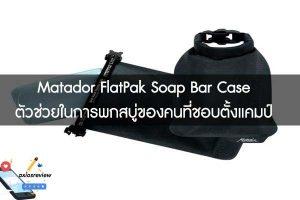 Matador FlatPak Soap Bar Case ตัวช่วยในการพกสบู่ของคนที่ชอบตั้งแคมป์